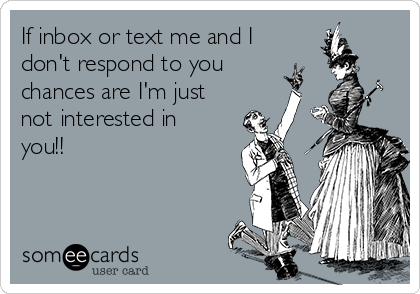 If inbox or text me and I don't respond to you chances are I'm just not interested in you!!