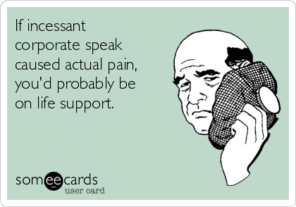 If incessant corporate speak caused actual pain, you'd probably be  on life support.