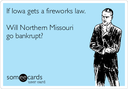 If Iowa gets a fireworks law.  Will Northern Missouri go bankrupt?