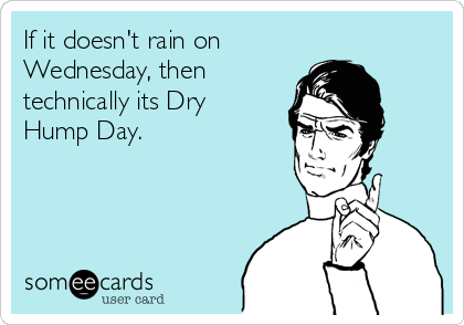 If it doesn't rain on Wednesday, then technically its Dry Hump Day.