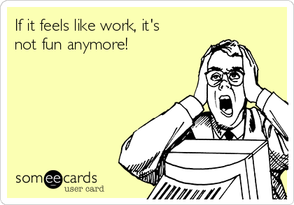 If it feels like work, it's not fun anymore!