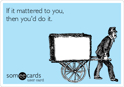 If it mattered to you,  then you'd do it.