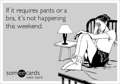 If it requires pants or a bra, it's not happening this weekend.