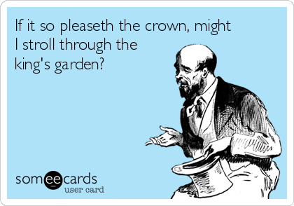 If it so pleaseth the crown, might I stroll through the king's garden?