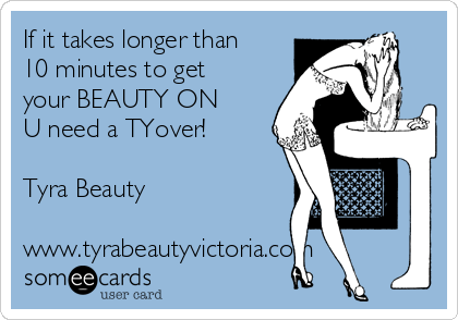 If it takes longer than 10 minutes to get your BEAUTY ON U need a TYover!  Tyra Beauty  www.tyrabeautyvictoria.com