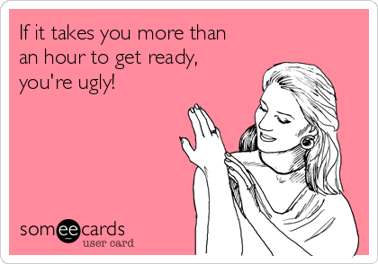 If it takes you more than an hour to get ready, you're ugly!