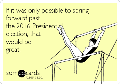 If it was only possible to spring forward past the 2016 Presidential election, that would be great.