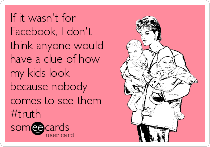 If it wasn't for Facebook, I don't think anyone would have a clue of how my kids look because nobody comes to see them #truth
