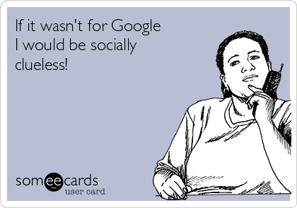 If it wasn't for Google I would be socially clueless!