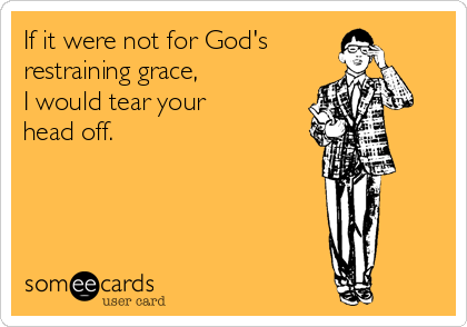 If it were not for God's restraining grace, I would tear your head off.