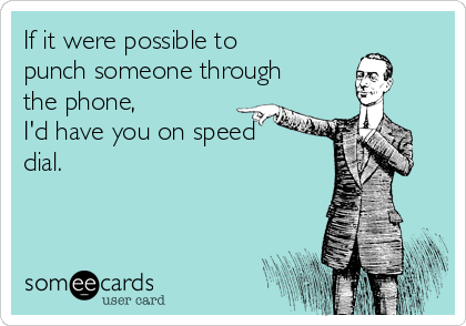 If it were possible to punch someone through the phone, I'd have you on speed dial.