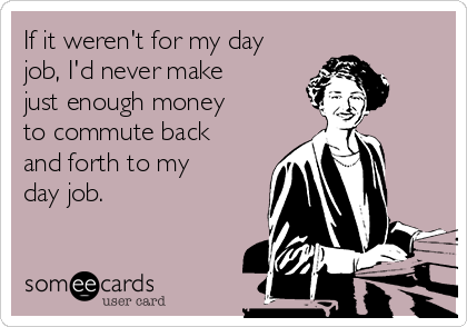If it weren't for my day job, I'd never make just enough money to commute back and forth to my day job.