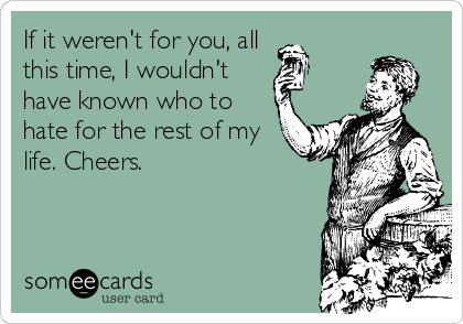 If it weren't for you, all  this time, I wouldn't  have known who to hate for the rest of my life. Cheers.
