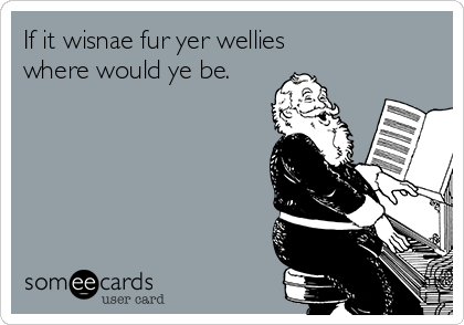 If it wisnae fur yer wellies  where would ye be.