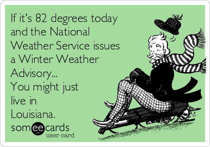 If it's 82 degrees today and the National Weather Service issues a Winter Weather Advisory... You might just live in Louisiana.