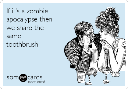 If it's a zombie apocalypse then we share the same toothbrush.