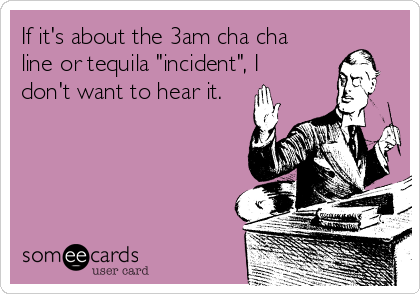 """If it's about the 3am cha cha line or tequila """"incident"""", I don't want to hear it."""