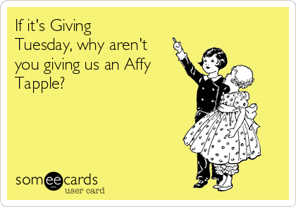 If it's Giving Tuesday, why aren't you giving us an Affy Tapple?