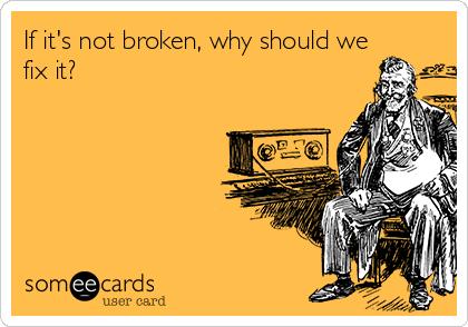 If it's not broken, why should we fix it?