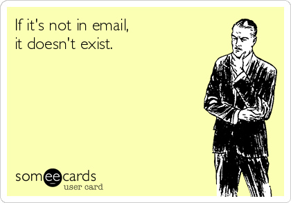 If it's not in email,  it doesn't exist.
