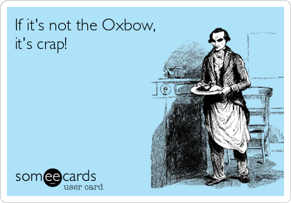 If it's not the Oxbow, it's crap!
