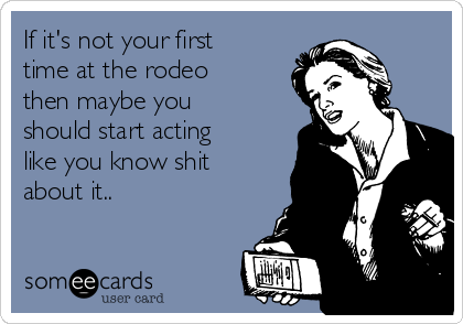 If it's not your first time at the rodeo then maybe you should start acting like you know shit about it..