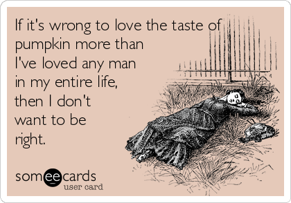 If it's wrong to love the taste of pumpkin more than I've loved any man in my entire life, then I don't want to be right.