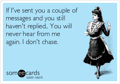 If I've sent you a couple of messages and you still haven't replied.. You will never hear from me again. I don't chase.