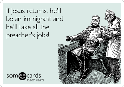 If Jesus returns, he'll be an immigrant and he'll take all the preacher's jobs!