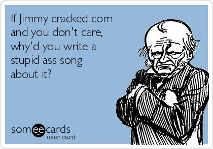 If Jimmy cracked corn and you don't care, why'd you write a stupid ass song about it?