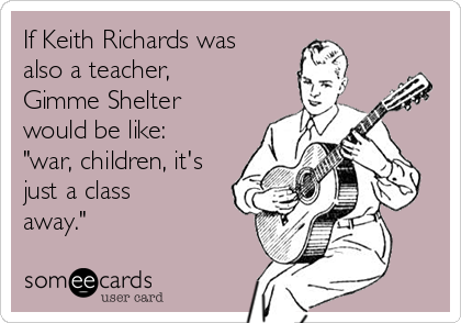 """If Keith Richards was also a teacher, Gimme Shelter would be like: """"war, children, it's just a class away."""""""