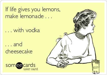 If life gives you lemons, make lemonade . . .  . . . with vodka  . . . and cheesecake