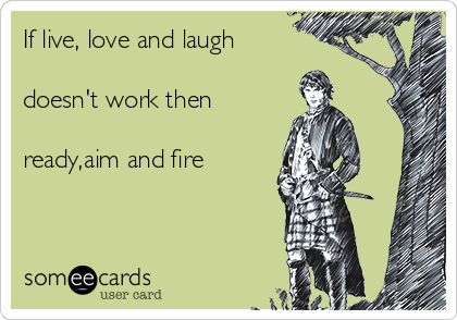 If live, love and laugh   doesn't work then   ready,aim and fire
