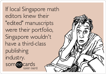 "If local Singapore math  editors knew their ""edited"" manuscripts were their portfolio, Singapore wouldn't have a third-class publishing industry."