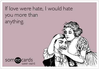 If love were hate, I would hate you more than anything.