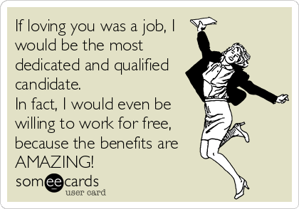 If loving you was a job, I would be the most dedicated and qualified candidate.  In fact, I would even be willing to work for free, because the benefits are  AMAZING!