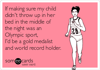 If making sure my child  didn't throw up in her bed in the middle of the night was an Olympic sport, I'd be a gold medalist and world record holder.