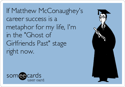 """If Matthew McConaughey's career success is a metaphor for my life, I'm in the """"Ghost of Girlfriends Past"""" stage right now."""