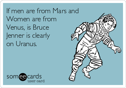 If men are from Mars and Women are from Venus, is Bruce Jenner is clearly on Uranus.