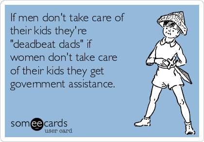 "If men don't take care of their kids they're ""deadbeat dads"" if women don't take care of their kids they get  government assistance."