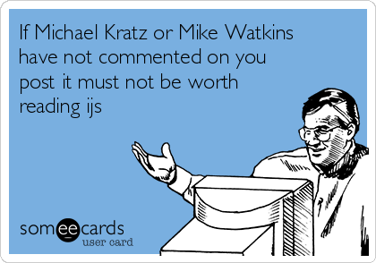 If Michael Kratz or Mike Watkins have not commented on you post it must not be worth reading ijs