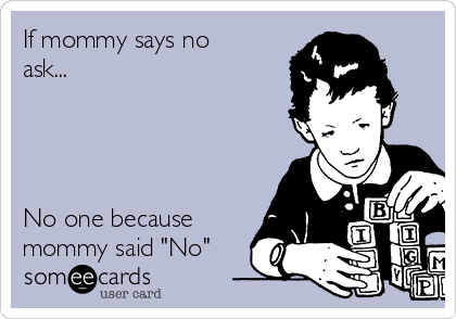 "If mommy says no ask...     No one because mommy said ""No"""
