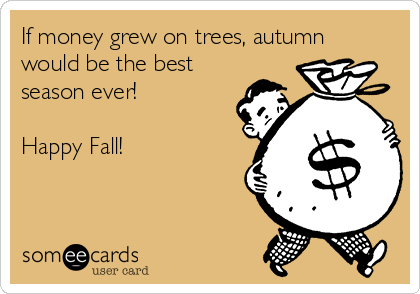 If money grew on trees, autumn would be the best season ever!  Happy Fall!