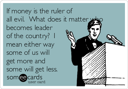 If money is the ruler of all evil.  What does it matter who becomes leader of the country?  I mean either way some of us will get more and some will get less.