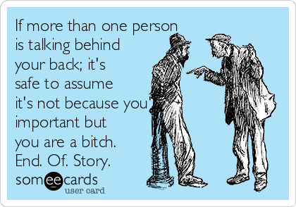 If more than one person is talking behind your back; it's safe to assume it's not because you're important but you are a bitch. End. Of. Story.
