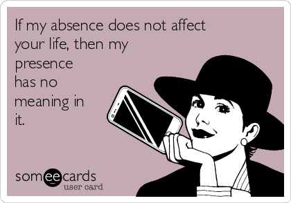 If my absence does not affect your life, then my presence has no meaning in it.