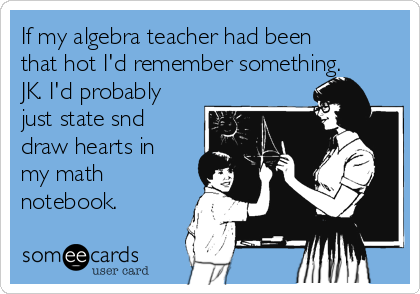 If my algebra teacher had been that hot I'd remember something. JK. I'd probably just state snd draw hearts in my math notebook.