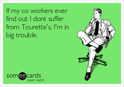 If my co workers ever find out I dont suffer from Tourette's, I'm in big trouble.