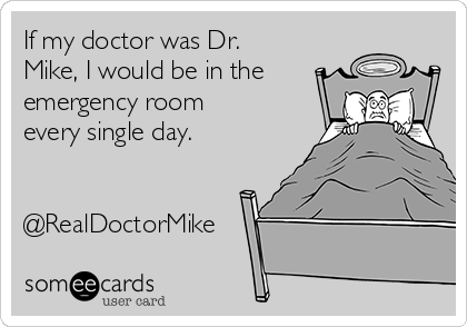 If my doctor was Dr. Mike, I would be in the emergency room every single day.   @RealDoctorMike
