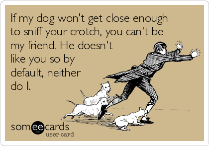 If my dog won't get close enough to sniff your crotch, you can't be my friend. He doesn't like you so by default, neither do I.